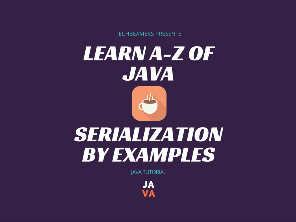 Learn How to Use Java Serialization With Examples